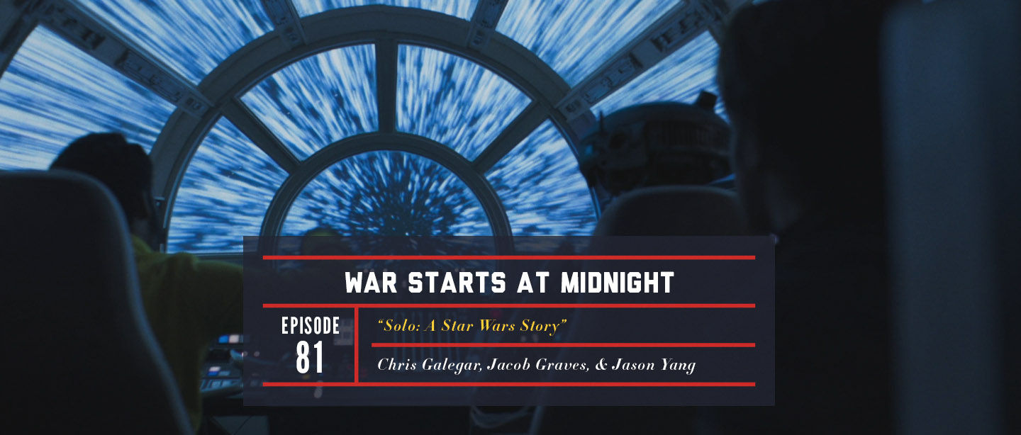 Episode 81 – Solo: A Star Wars Story | War Starts at Midnight